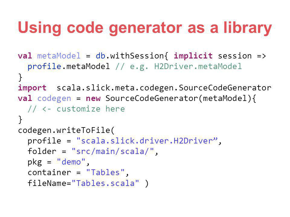Using code generator as a library val metaModel = db.withSession{ implicit session => profile.metaModel // e.g. H2Driver.metaModel } import scala.slic