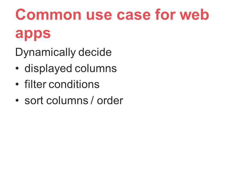 Common use case for web apps Dynamically decide displayed columns filter conditions sort columns / order