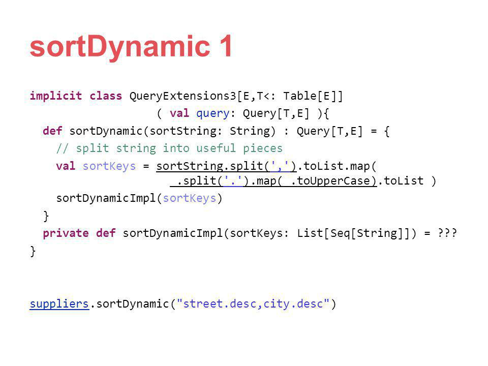 sortDynamic 1 implicit class QueryExtensions3[E,T<: Table[E]] ( val query: Query[T,E] ){ def sortDynamic(sortString: String) : Query[T,E] = { // split