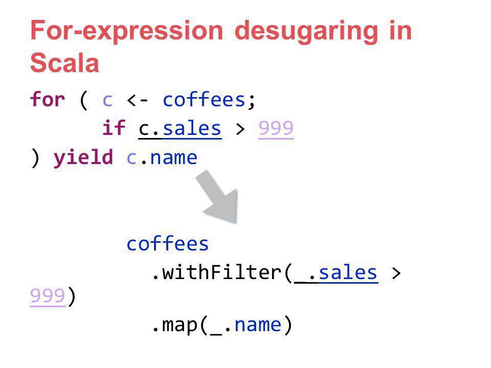 For-expression desugaring in Scala for ( c <- coffees; if c.sales > 999 ) yield c.name coffees.withFilter(_.sales > 999).map(_.name)