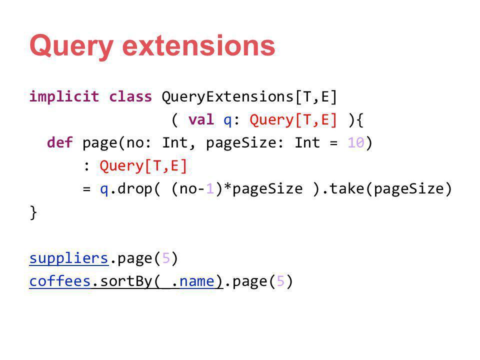 Query extensions implicit class QueryExtensions[T,E] ( val q: Query[T,E] ){ def page(no: Int, pageSize: Int = 10) : Query[T,E] = q.drop( (no-1)*pageSi