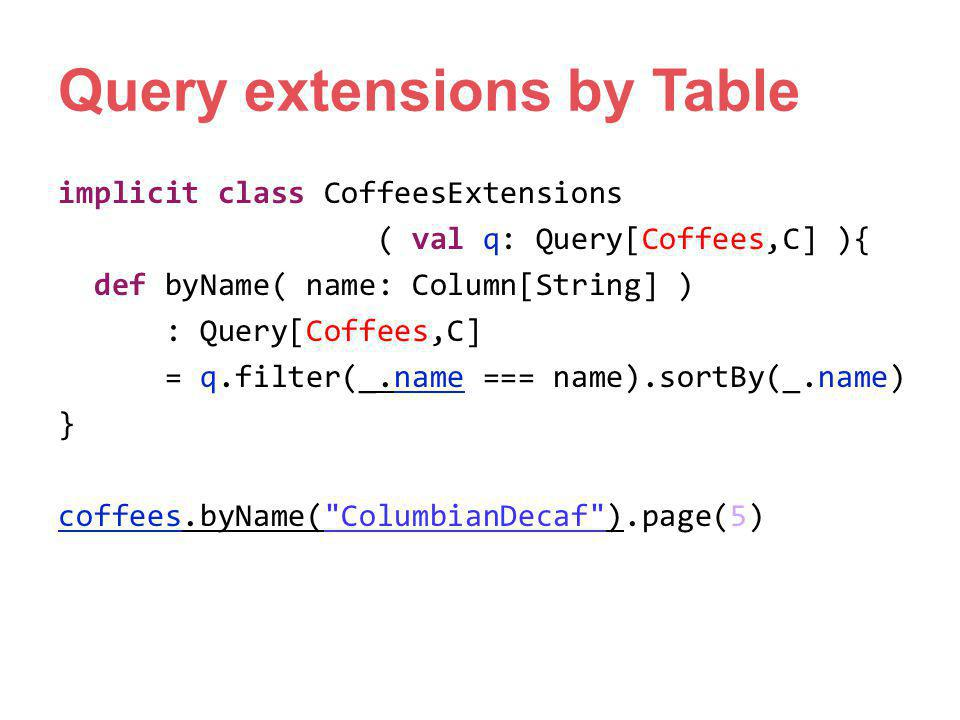Query extensions by Table implicit class CoffeesExtensions ( val q: Query[Coffees,C] ){ def byName( name: Column[String] ) : Query[Coffees,C] = q.filt