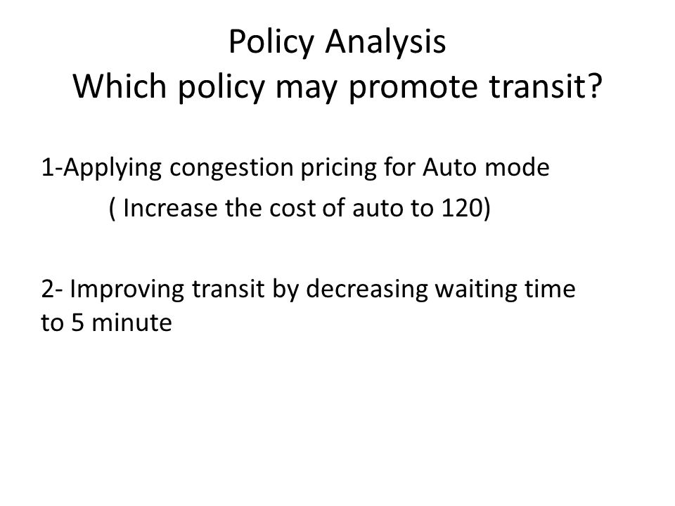 Policy Analysis Which policy may promote transit? 1-Applying congestion pricing for Auto mode ( Increase the cost of auto to 120) 2- Improving transit