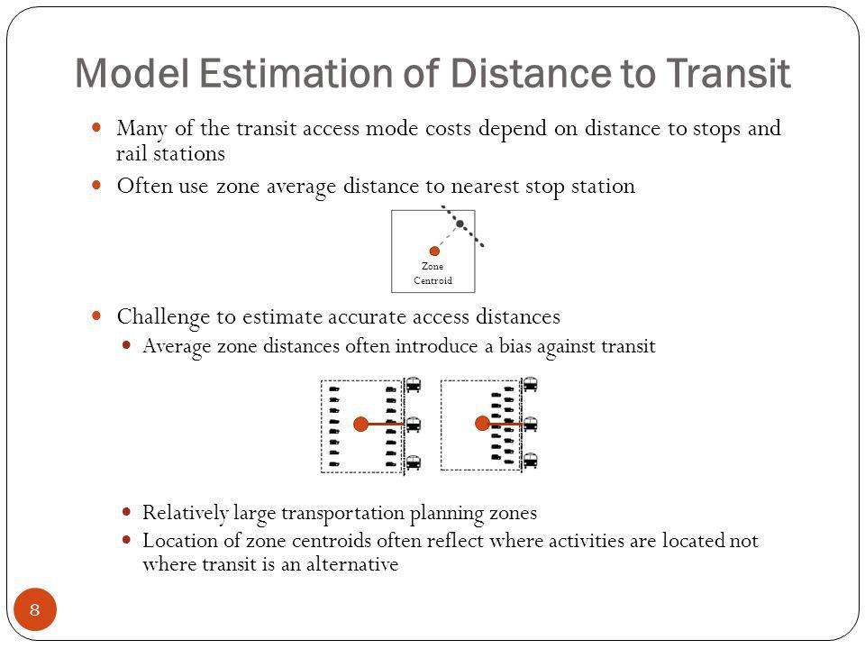 Model Estimation of Distance to Transit 8 Many of the transit access mode costs depend on distance to stops and rail stations Often use zone average distance to nearest stop station Challenge to estimate accurate access distances Average zone distances often introduce a bias against transit Relatively large transportation planning zones Location of zone centroids often reflect where activities are located not where transit is an alternative Zone Centroid