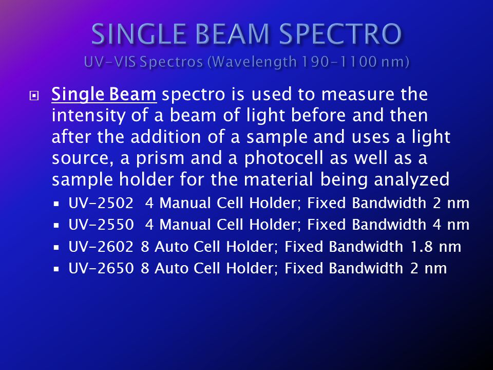 Single Beam spectro is used to measure the intensity of a beam of light before and then after the addition of a sample and uses a light source, a pris