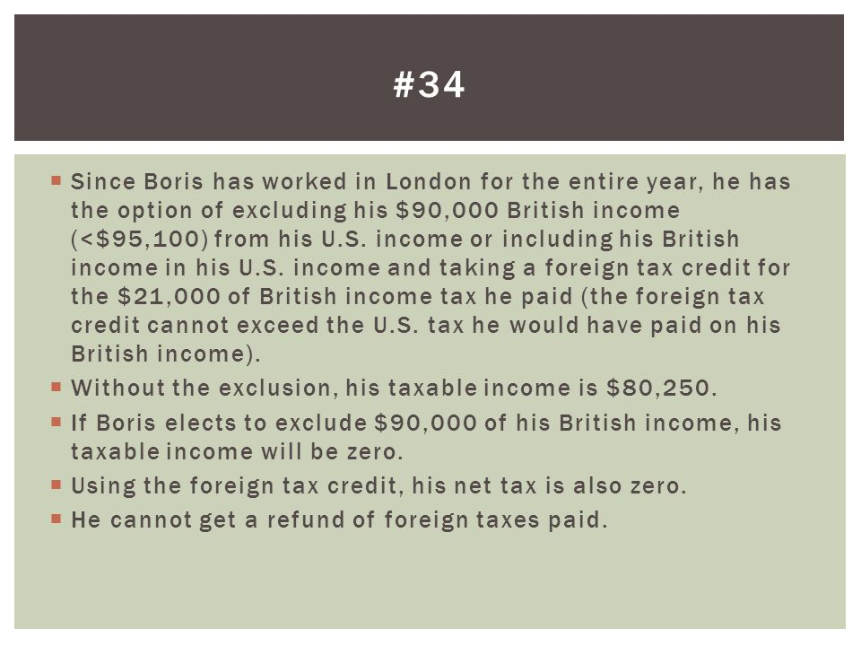 Since Boris has worked in London for the entire year, he has the option of excluding his $90,000 British income (<$95,100) from his U.S. income or inc