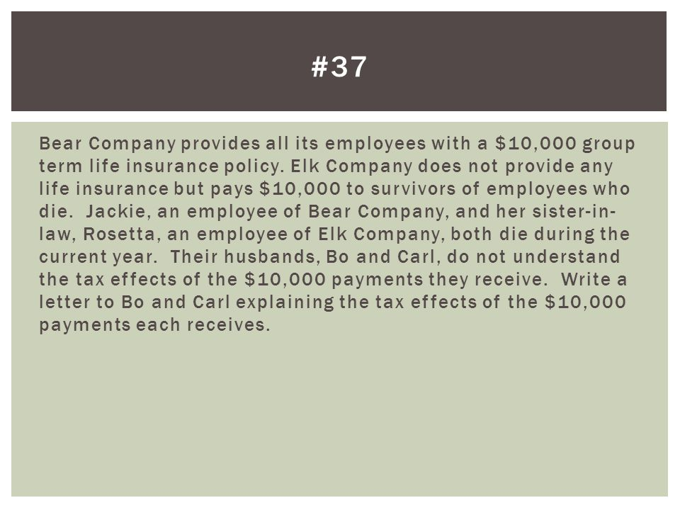 Bear Company provides all its employees with a $10,000 group term life insurance policy. Elk Company does not provide any life insurance but pays $10,