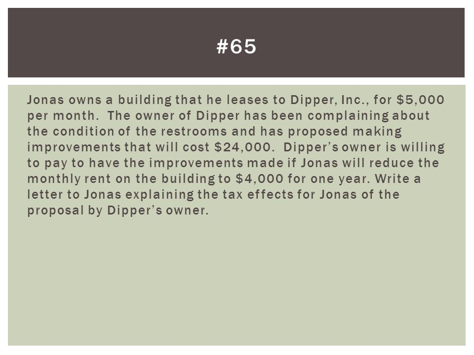 Jonas owns a building that he leases to Dipper, Inc., for $5,000 per month. The owner of Dipper has been complaining about the condition of the restro