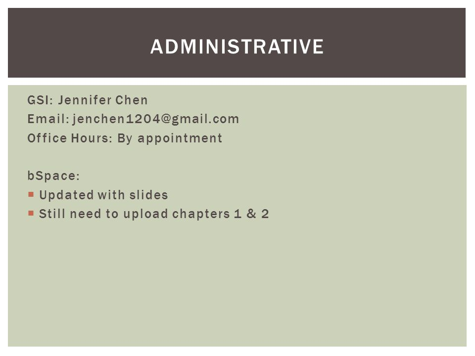 GSI: Jennifer Chen Email: jenchen1204@gmail.com Office Hours: By appointment bSpace: Updated with slides Still need to upload chapters 1 & 2 ADMINISTR