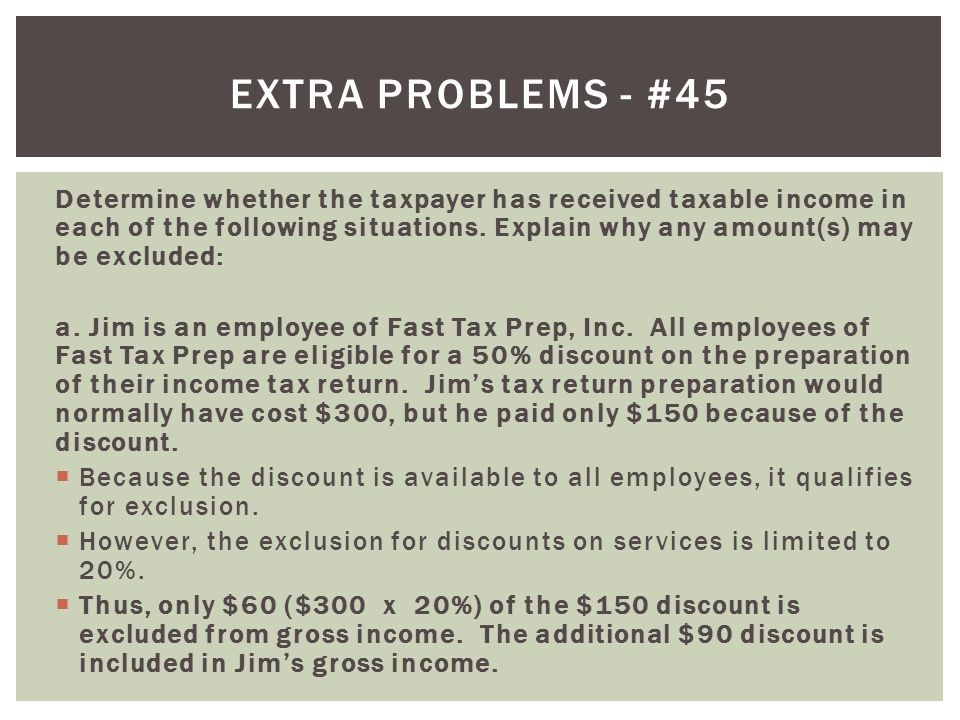 Determine whether the taxpayer has received taxable income in each of the following situations. Explain why any amount(s) may be excluded: a. Jim is a