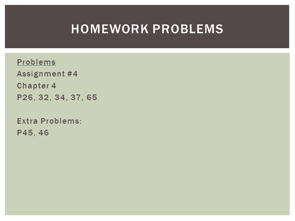Problems Assignment #4 Chapter 4 P26, 32, 34, 37, 65 Extra Problems: P45, 46 HOMEWORK PROBLEMS