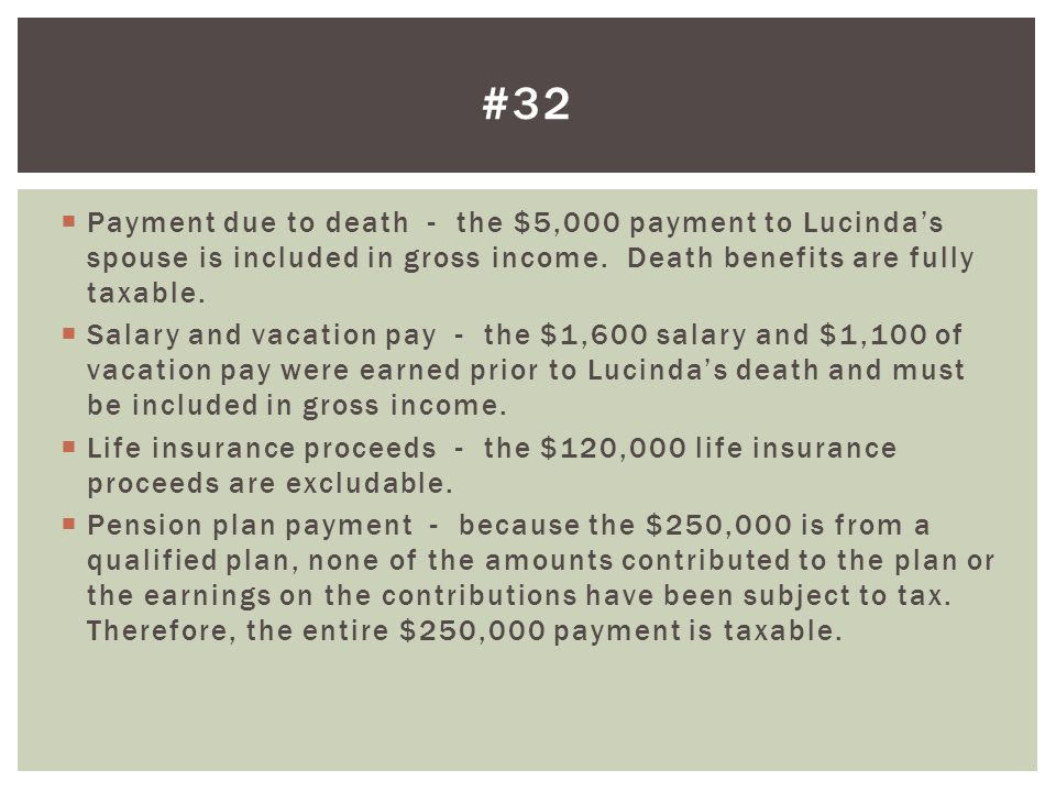 Payment due to death - the $5,000 payment to Lucindas spouse is included in gross income. Death benefits are fully taxable. Salary and vacation pay -