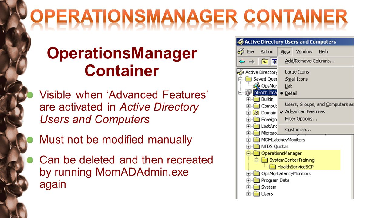 OperationsManager Container Visible when Advanced Features are activated in Active Directory Users and Computers Must not be modified manually Can be deleted and then recreated by running MomADAdmin.exe again