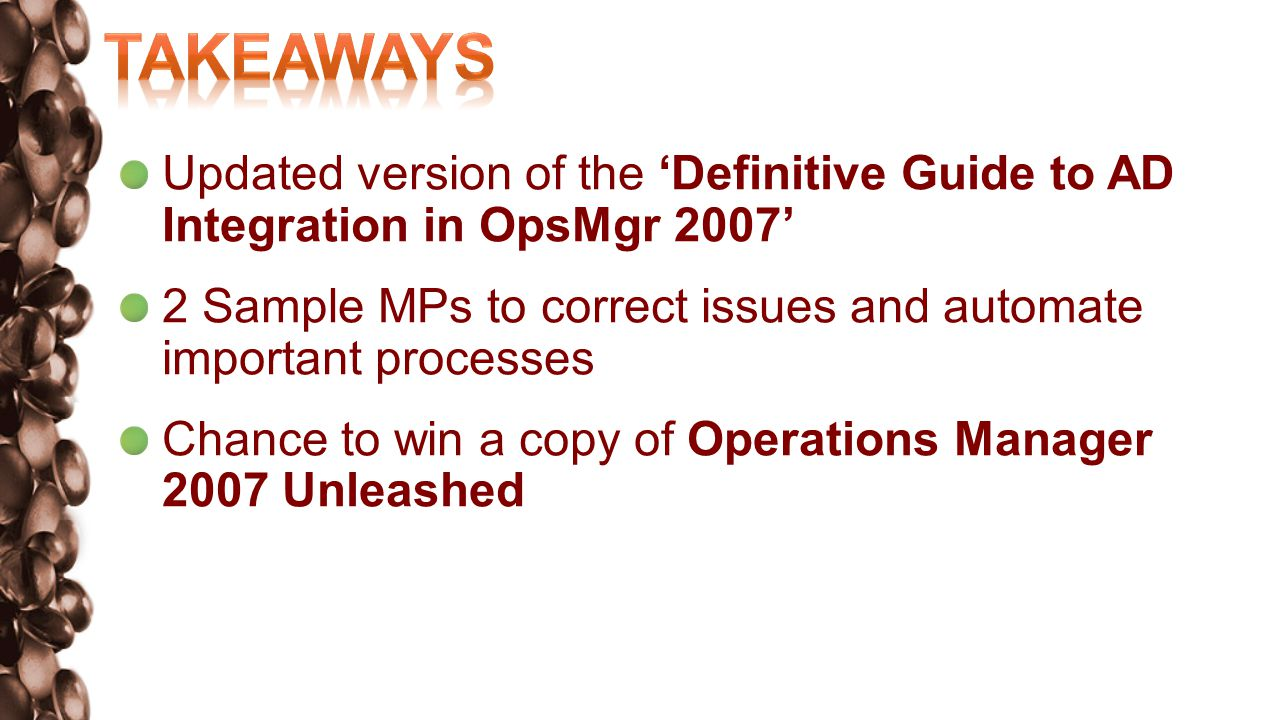 Updated version of the Definitive Guide to AD Integration in OpsMgr 2007 2 Sample MPs to correct issues and automate important processes Chance to win a copy of Operations Manager 2007 Unleashed