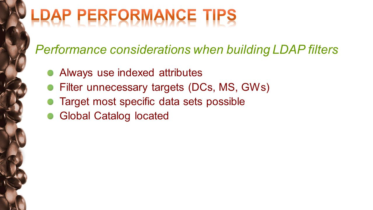 Performance considerations when building LDAP filters Always use indexed attributes Filter unnecessary targets (DCs, MS, GWs) Target most specific data sets possible Global Catalog located in local site
