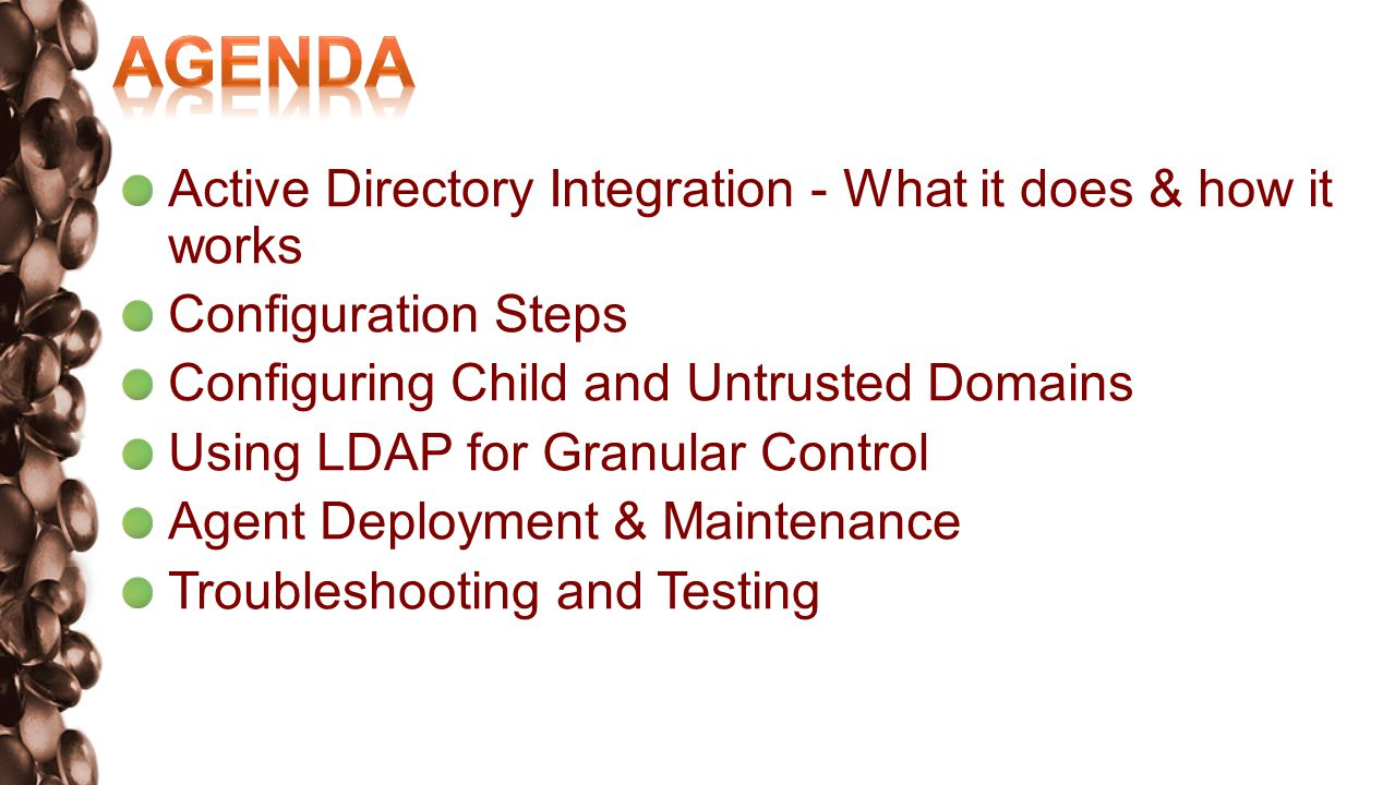 Active Directory Integration - What it does & how it works Configuration Steps Configuring Child and Untrusted Domains Using LDAP for Granular Control Agent Deployment & Maintenance Troubleshooting and Testing