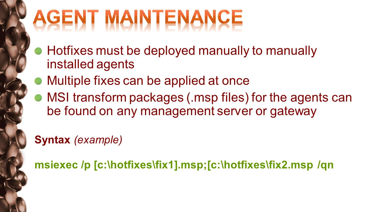 Hotfixes must be deployed manually to manually installed agents Multiple fixes can be applied at once MSI transform packages (.msp files) for the agents can be found on any management server or gateway patched management server in the following directory: Syntax (example) msiexec /p [c:\hotfixes\fix1].msp;[c:\hotfixes\fix2.msp /qn