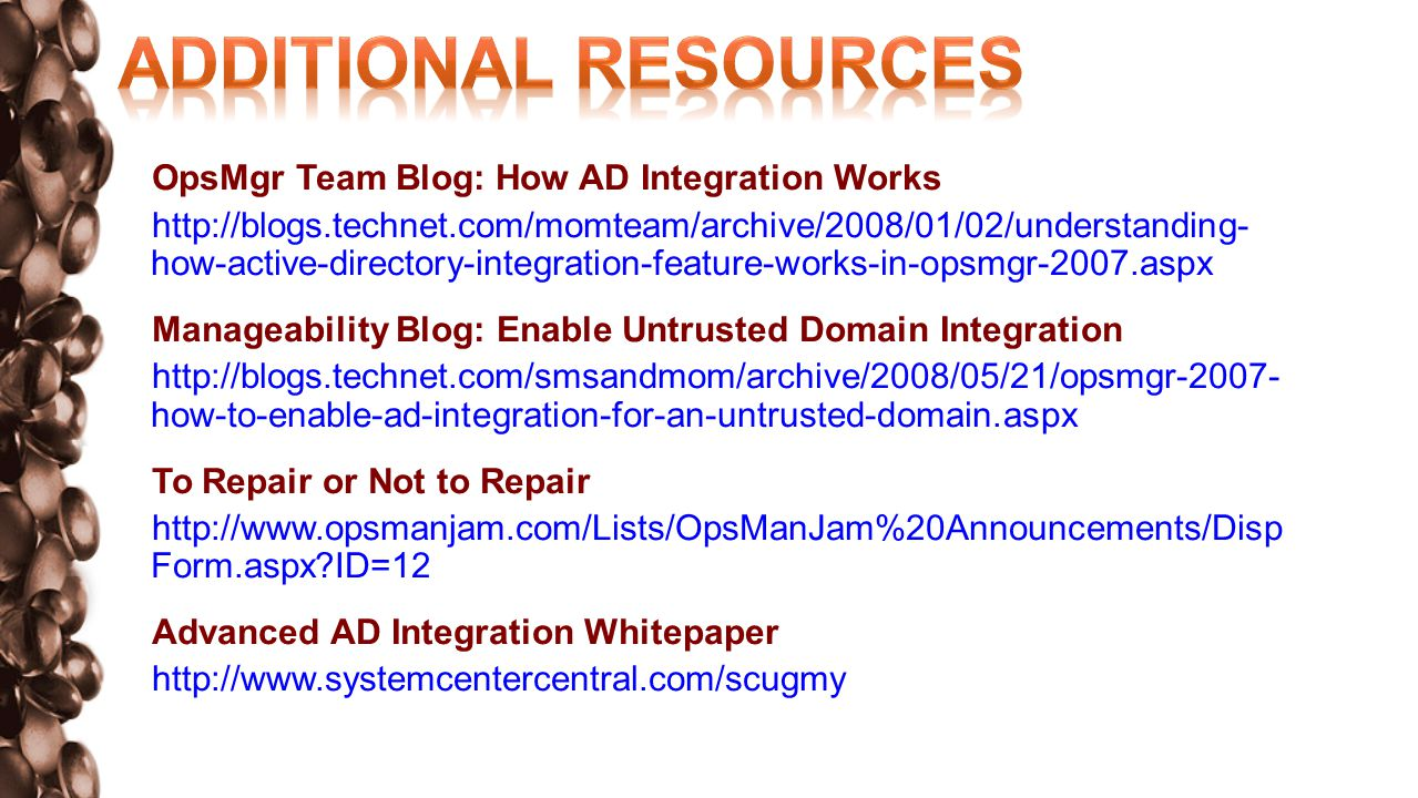 OpsMgr Team Blog: How AD Integration Works http://blogs.technet.com/momteam/archive/2008/01/02/understanding- how-active-directory-integration-feature-works-in-opsmgr-2007.aspx Manageability Blog: Enable Untrusted Domain Integration http://blogs.technet.com/smsandmom/archive/2008/05/21/opsmgr-2007- how-to-enable-ad-integration-for-an-untrusted-domain.aspx To Repair or Not to Repair http://www.opsmanjam.com/Lists/OpsManJam%20Announcements/Disp Form.aspx ID=12 Advanced AD Integration Whitepaper http://www.systemcentercentral.com/scugmy