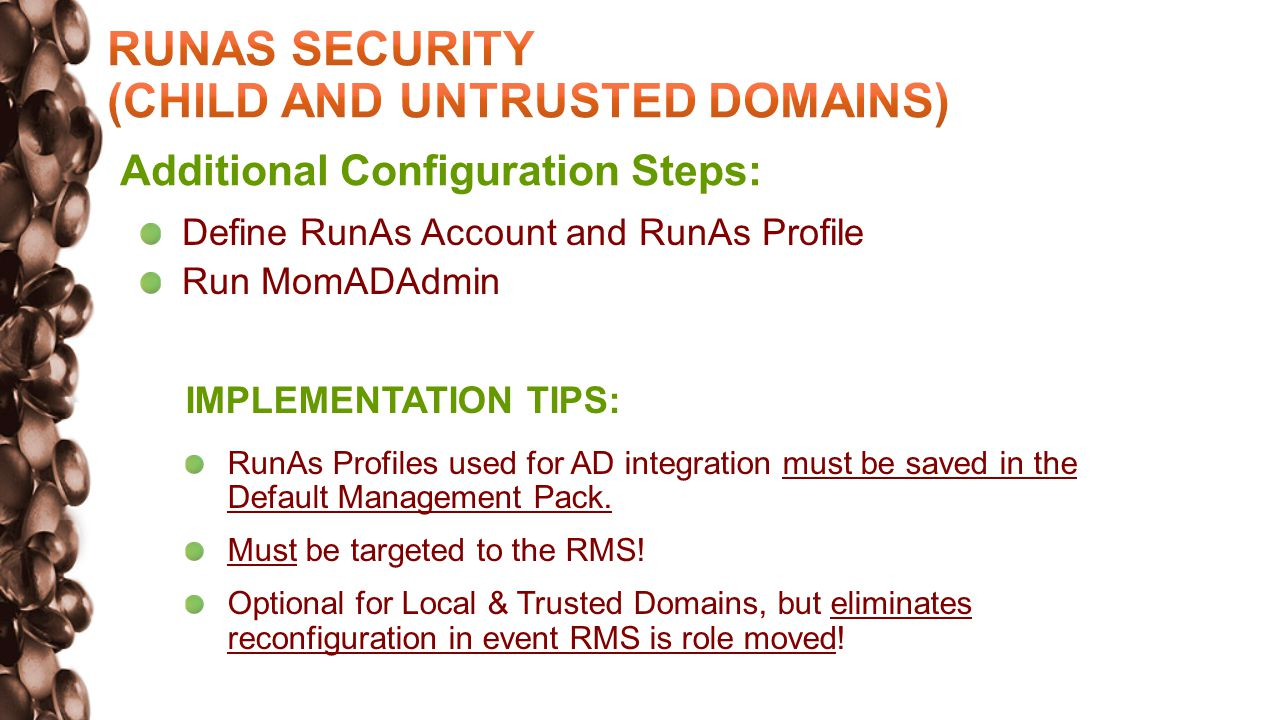 Additional Configuration Steps: Define RunAs Account and RunAs Profile Run MomADAdmin IMPLEMENTATION TIPS: RunAs Profiles used for AD integration must be saved in the Default Management Pack.