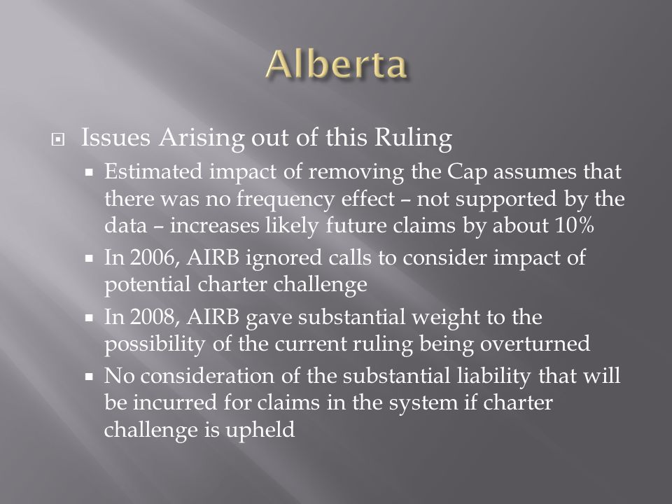 Issues Arising out of this Ruling Estimated impact of removing the Cap assumes that there was no frequency effect – not supported by the data – increases likely future claims by about 10% In 2006, AIRB ignored calls to consider impact of potential charter challenge In 2008, AIRB gave substantial weight to the possibility of the current ruling being overturned No consideration of the substantial liability that will be incurred for claims in the system if charter challenge is upheld