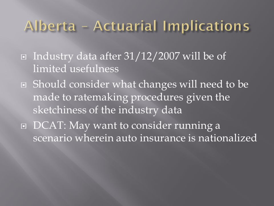 Industry data after 31/12/2007 will be of limited usefulness Should consider what changes will need to be made to ratemaking procedures given the sketchiness of the industry data DCAT: May want to consider running a scenario wherein auto insurance is nationalized