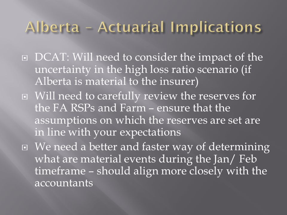 DCAT: Will need to consider the impact of the uncertainty in the high loss ratio scenario (if Alberta is material to the insurer) Will need to carefully review the reserves for the FA RSPs and Farm – ensure that the assumptions on which the reserves are set are in line with your expectations We need a better and faster way of determining what are material events during the Jan/ Feb timeframe – should align more closely with the accountants