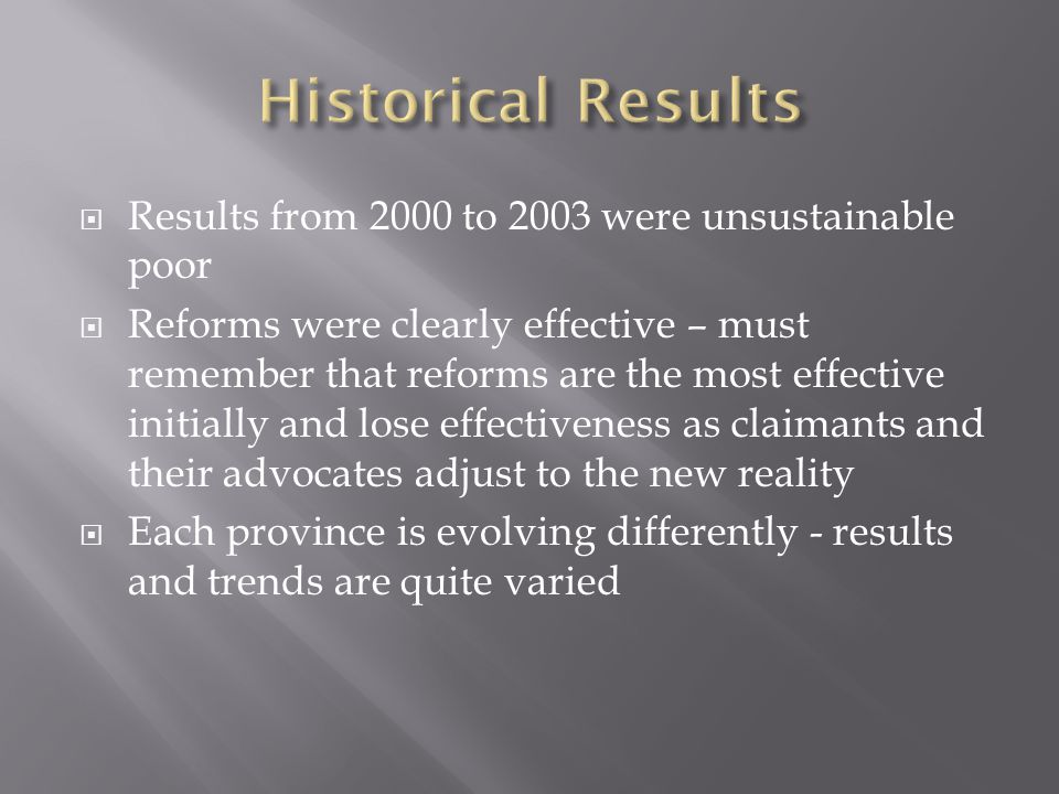 Results from 2000 to 2003 were unsustainable poor Reforms were clearly effective – must remember that reforms are the most effective initially and lose effectiveness as claimants and their advocates adjust to the new reality Each province is evolving differently - results and trends are quite varied