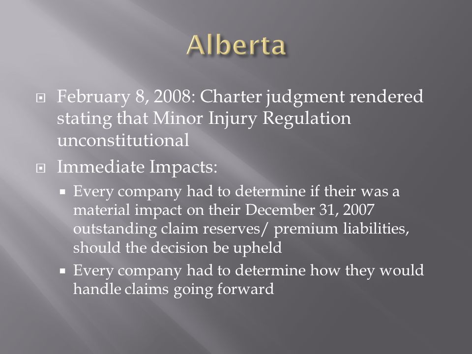 February 8, 2008: Charter judgment rendered stating that Minor Injury Regulation unconstitutional Immediate Impacts: Every company had to determine if their was a material impact on their December 31, 2007 outstanding claim reserves/ premium liabilities, should the decision be upheld Every company had to determine how they would handle claims going forward