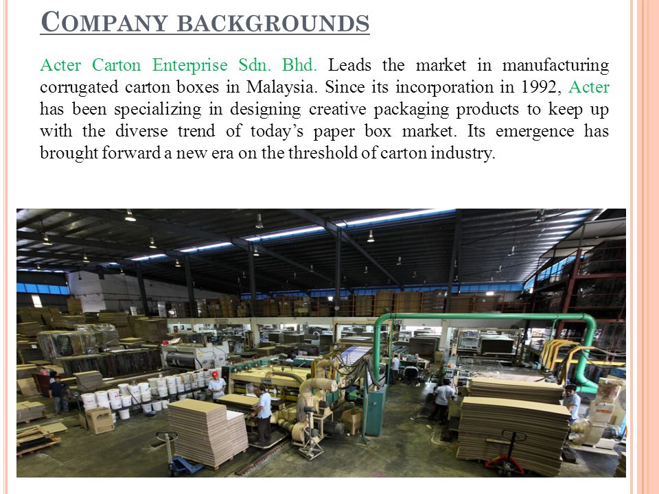 C OMPANY BACKGROUNDS Acter Carton Enterprise Sdn. Bhd. Leads the market in manufacturing corrugated carton boxes in Malaysia. Since its incorporation
