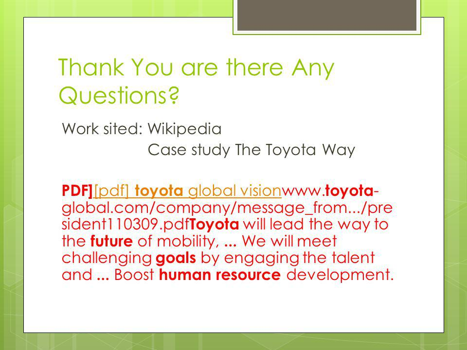 Thank You are there Any Questions? Work sited: Wikipedia Case study The Toyota Way PDF] [pdf] toyota global visionwww. toyota - global.com/company/mes