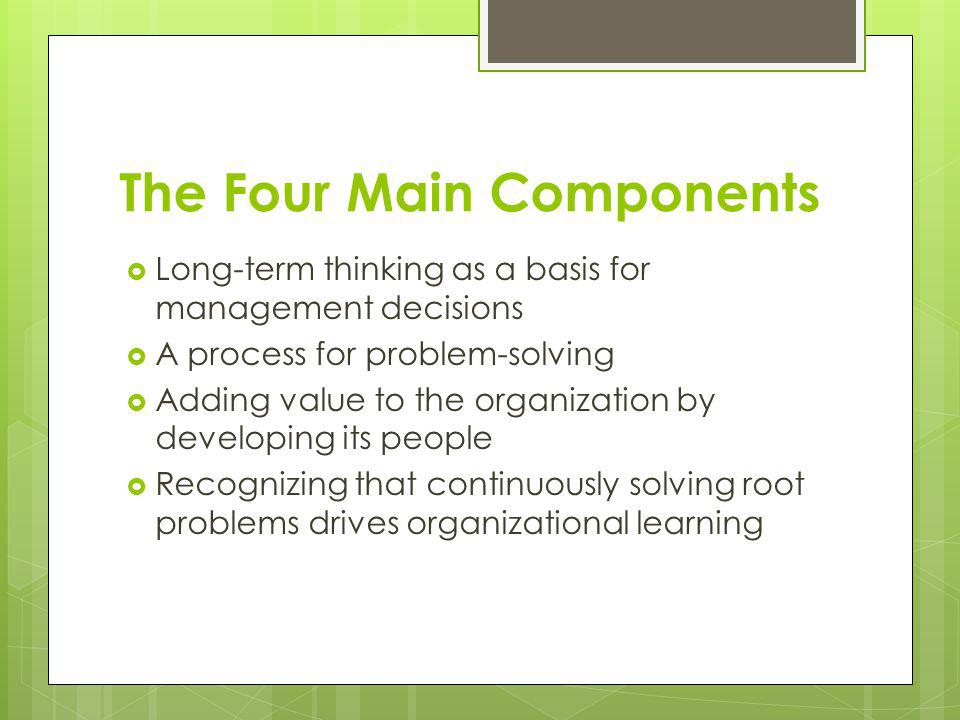 The Four Main Components Long-term thinking as a basis for management decisions A process for problem-solving Adding value to the organization by deve