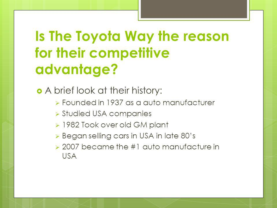 Their Competitive advantage was evident in 2007 Passed the top Three in auto sales #1 car in America was the Camry Entering the Full size truck market #1 fuel economy in car All aspect of lean manufacturing, just in time inventory, and TQM practiced No product recalls