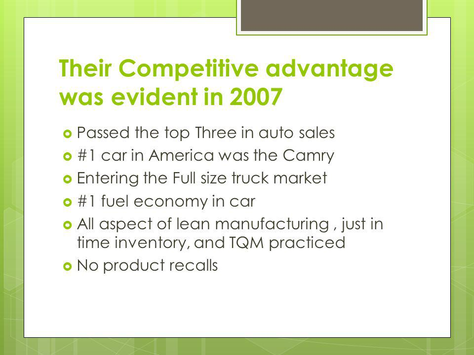 Their Competitive advantage was evident in 2007 Passed the top Three in auto sales #1 car in America was the Camry Entering the Full size truck market