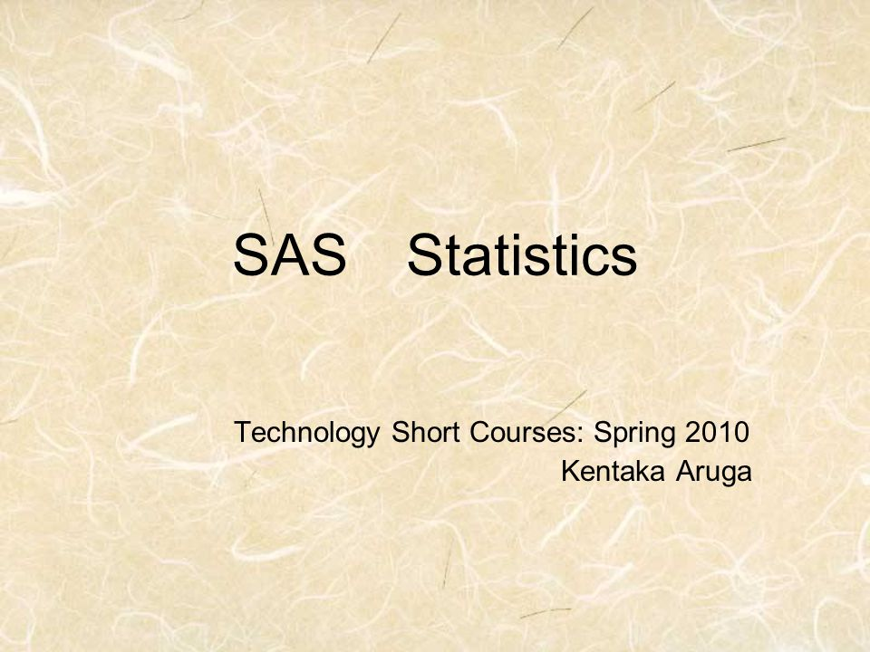 SAS Statistics Technology Short Courses: Spring 2010 Kentaka Aruga