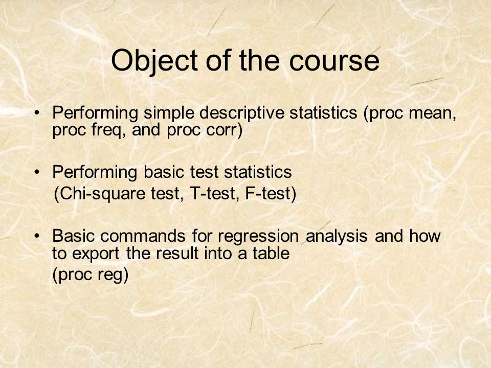 Object of the course Performing simple descriptive statistics (proc mean, proc freq, and proc corr) Performing basic test statistics (Chi-square test,