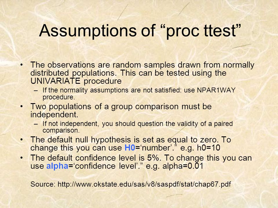 Assumptions of proc ttest The observations are random samples drawn from normally distributed populations. This can be tested using the UNIVARIATE pro