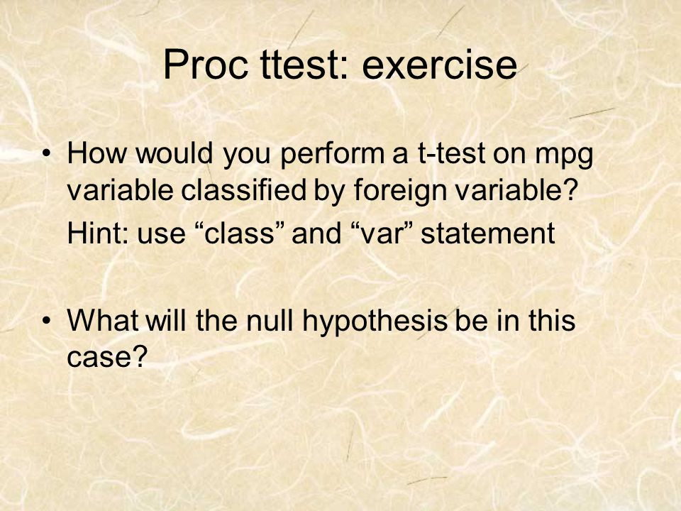 Proc ttest: exercise How would you perform a t-test on mpg variable classified by foreign variable? Hint: use class and var statement What will the nu