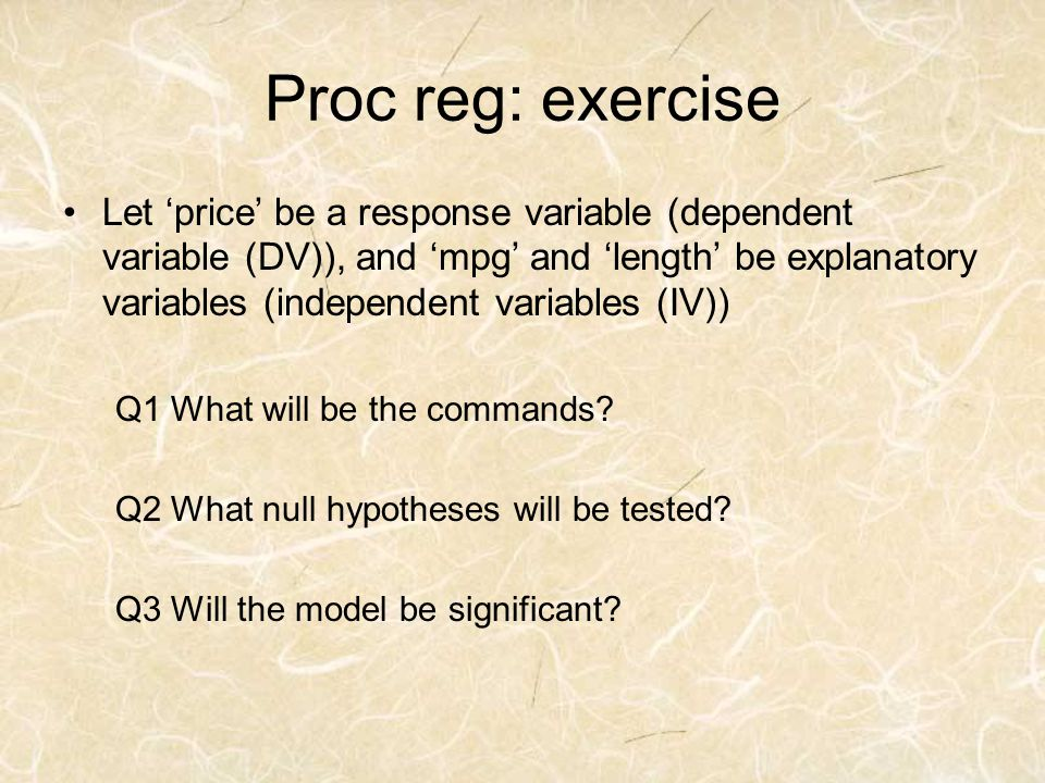 Proc reg: exercise Let price be a response variable (dependent variable (DV)), and mpg and length be explanatory variables (independent variables (IV)