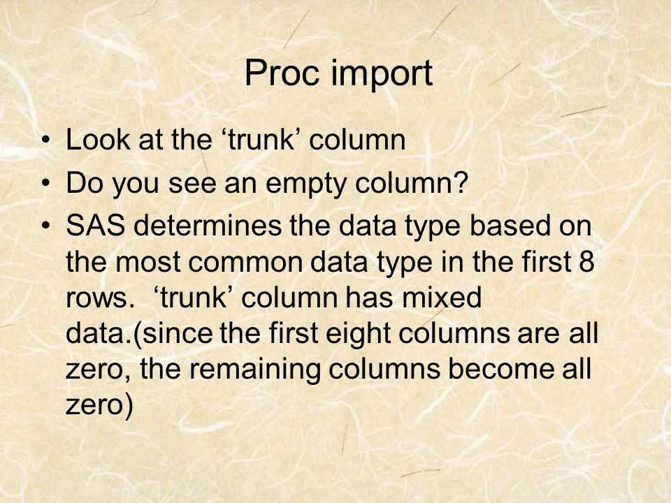 Proc import Look at the trunk column Do you see an empty column? SAS determines the data type based on the most common data type in the first 8 rows.