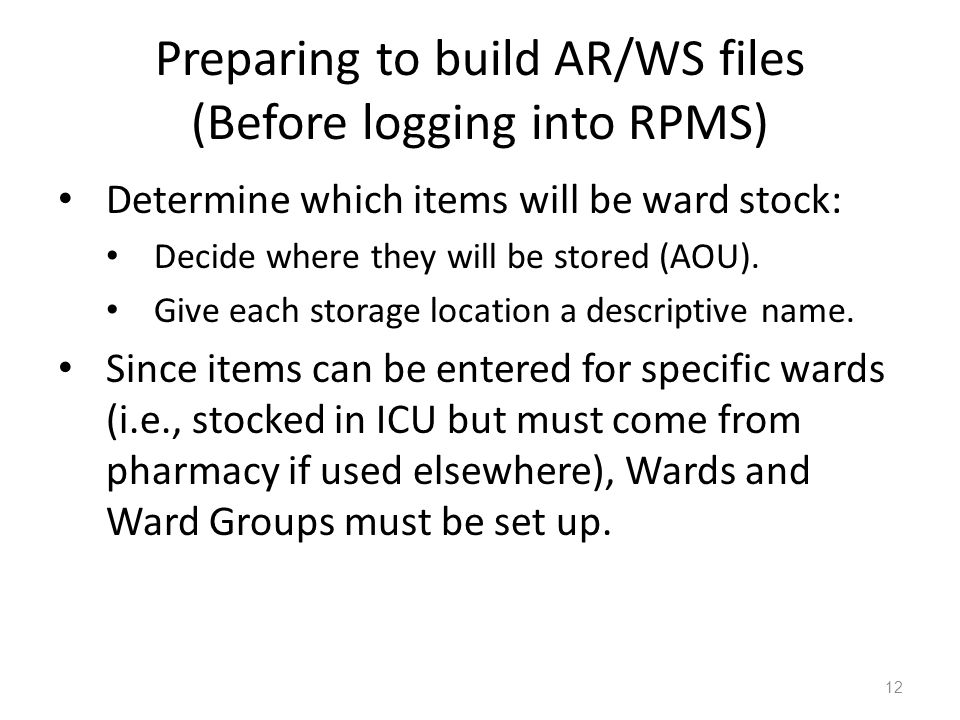 Preparing to build AR/WS files (Before logging into RPMS) Determine which items will be ward stock: Decide where they will be stored (AOU). Give each