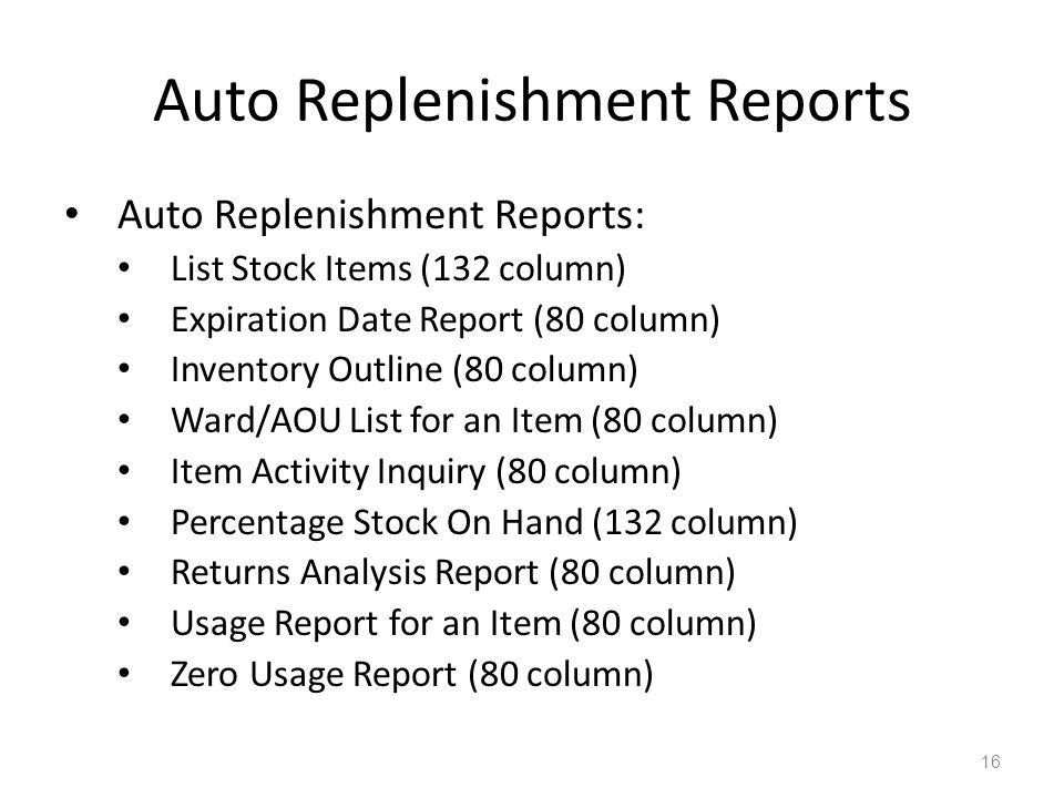 Auto Replenishment Reports Auto Replenishment Reports: List Stock Items (132 column) Expiration Date Report (80 column) Inventory Outline (80 column)