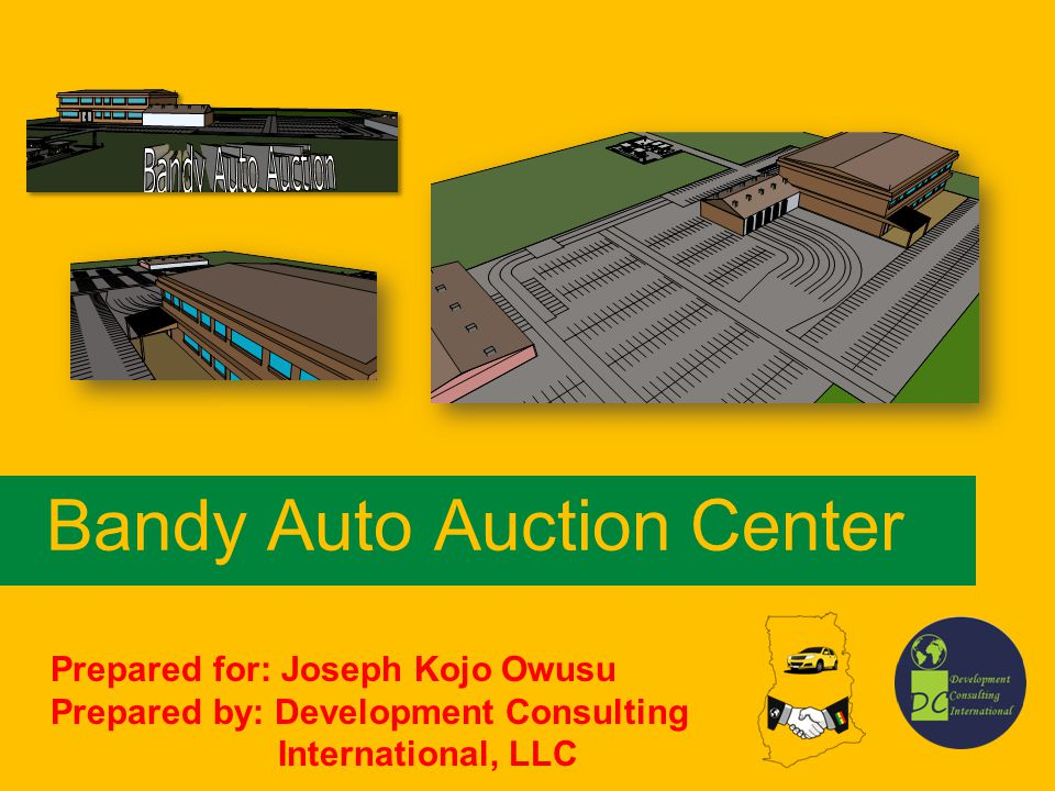 Bandy Auto Auction Center Prepared for: Joseph Kojo Owusu Prepared by: Development Consulting International, LLC