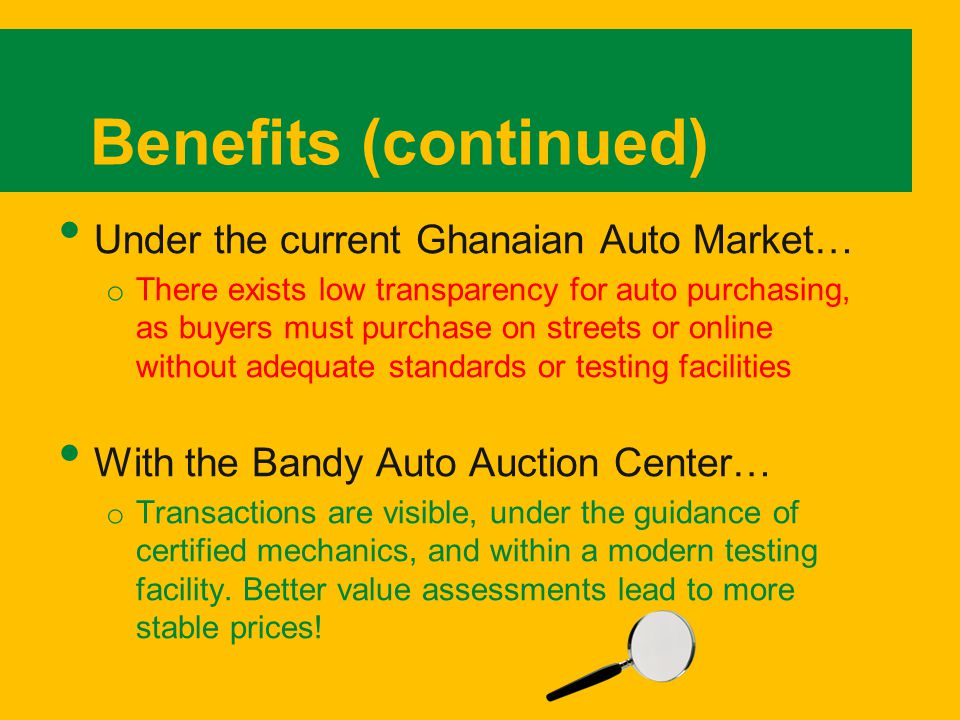Benefits (continued) Under the current Ghanaian Auto Market… o There exists low transparency for auto purchasing, as buyers must purchase on streets or online without adequate standards or testing facilities With the Bandy Auto Auction Center… o Transactions are visible, under the guidance of certified mechanics, and within a modern testing facility.