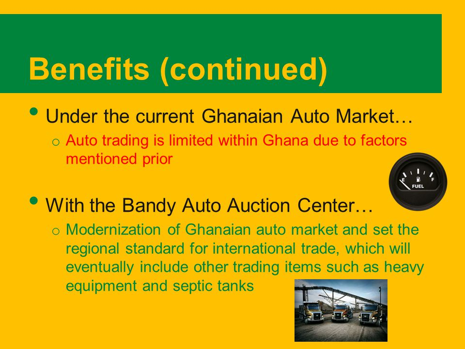 Benefits (continued) Under the current Ghanaian Auto Market… o Auto trading is limited within Ghana due to factors mentioned prior With the Bandy Auto Auction Center… o Modernization of Ghanaian auto market and set the regional standard for international trade, which will eventually include other trading items such as heavy equipment and septic tanks