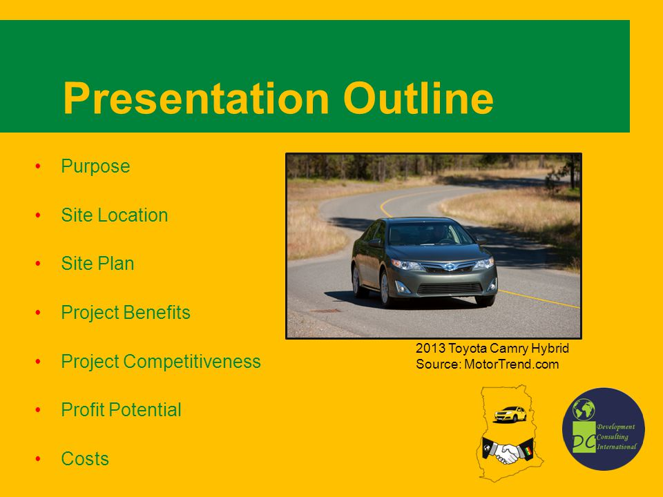 Presentation Outline Purpose Site Location Site Plan Project Benefits Project Competitiveness Profit Potential Costs 2013 Toyota Camry Hybrid Source: MotorTrend.com