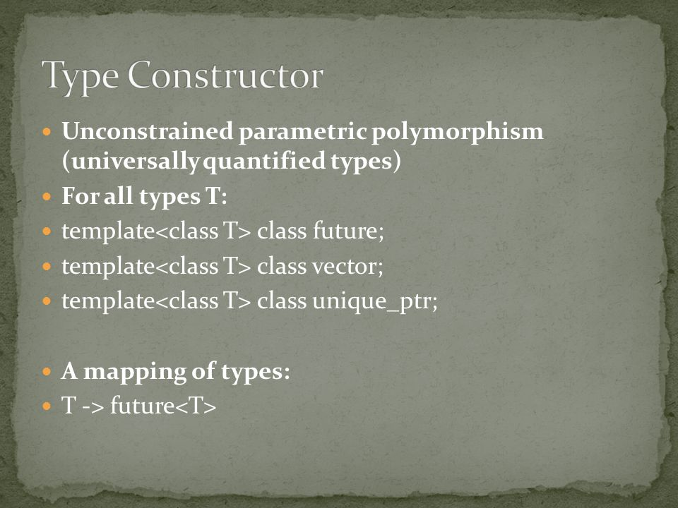 Unconstrained parametric polymorphism (universally quantified types) For all types T: template class future; template class vector; template class unique_ptr; A mapping of types: T -> future