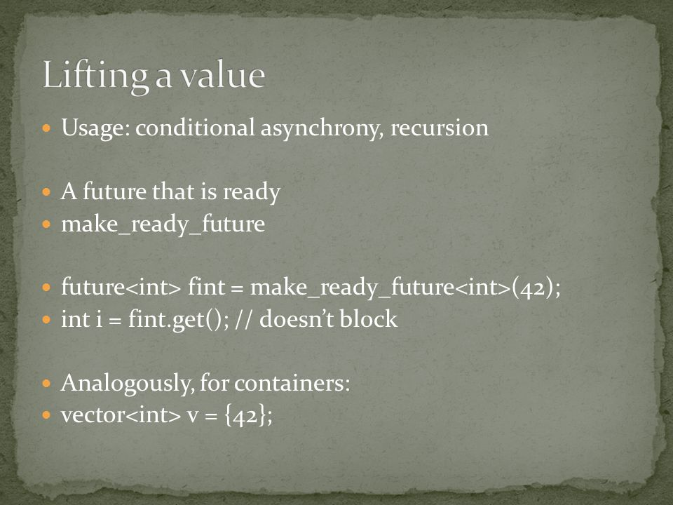 Usage: conditional asynchrony, recursion A future that is ready make_ready_future future fint = make_ready_future (42); int i = fint.get(); // doesnt block Analogously, for containers: vector v = {42};