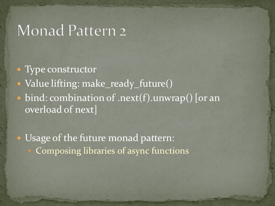 Type constructor Value lifting: make_ready_future() bind: combination of.next(f).unwrap() [or an overload of next] Usage of the future monad pattern: Composing libraries of async functions