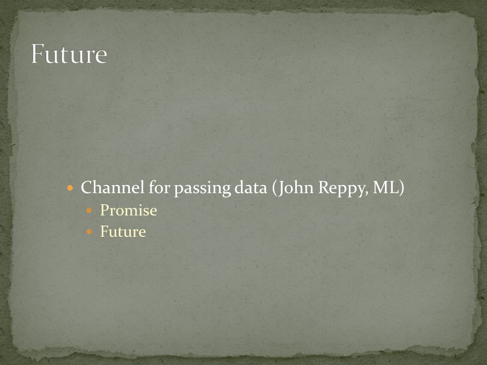 Channel for passing data (John Reppy, ML) Promise Future