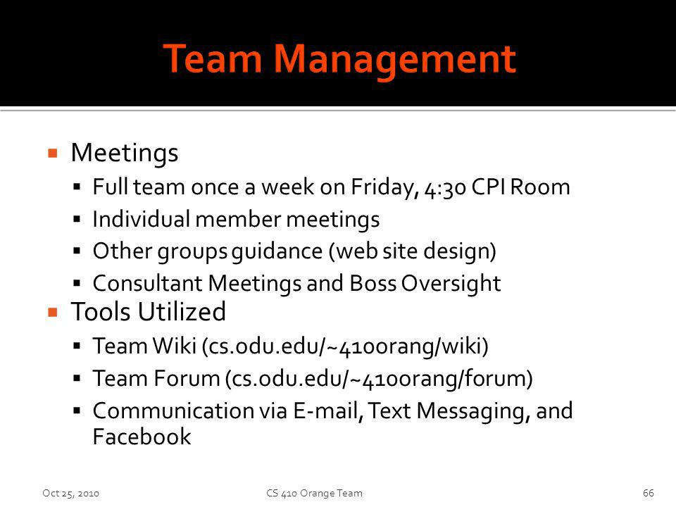 Meetings Full team once a week on Friday, 4:30 CPI Room Individual member meetings Other groups guidance (web site design) Consultant Meetings and Boss Oversight Tools Utilized Team Wiki (cs.odu.edu/~410orang/wiki) Team Forum (cs.odu.edu/~410orang/forum) Communication via E-mail, Text Messaging, and Facebook Oct 25, 2010CS 410 Orange Team66